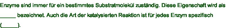 Enzyme sind immer für ein bestimmtes Substratmolekül zuständig. Diese Eigenschaft wird als  _____ bezeichnet. Auch die Art der katalysierten Reaktion ist für jedes Enzym spezifisch  (_____).