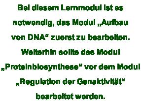 """Bei diesem Lernmodul ist es  notwendig, das Modul """"Aufbau von DNA"""" zuerst zu bearbeiten.  Weiterhin sollte das Modul  """"Proteinbiosynthese"""" vor dem Modul  """"Regulation der Genaktivität"""" bearbeitet werden."""